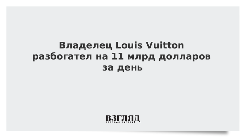 Владелец Louis Vuitton разбогател на 11 млрд долларов за день